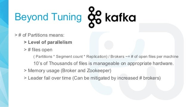 Beyond Tuning > # of Partitions means: > Level of parallelism > # files open ( Partitions * Segment count * Replication) /...