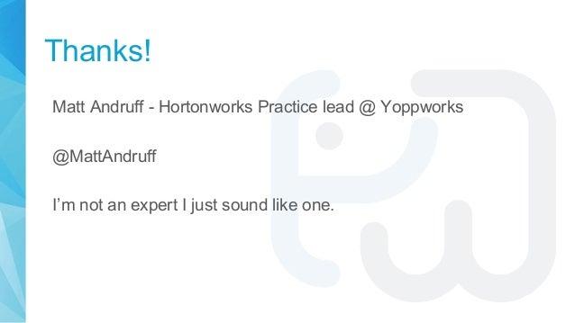 Thanks! Matt Andruff - Hortonworks Practice lead @ Yoppworks @MattAndruff I'm not an expert I just sound like one.