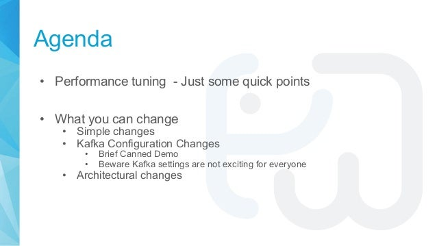 Agenda • Performance tuning - Just some quick points • What you can change • Simple changes • Kafka Configuration Changes ...