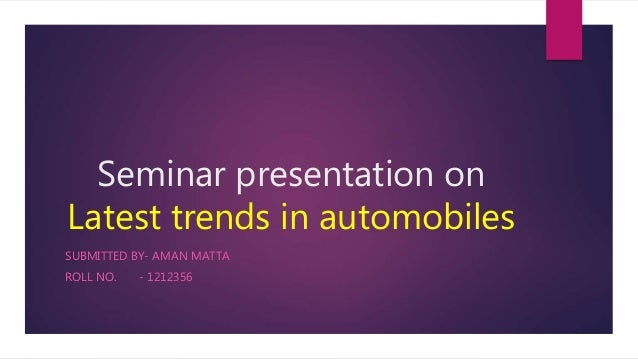 Seminar presentation on Latest trends in automobiles SUBMITTED BY- AMAN MATTA ROLL NO. - 1212356