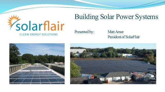 Building Solar Power Systems  Presented by: Matt Arner  President of SolarFlair