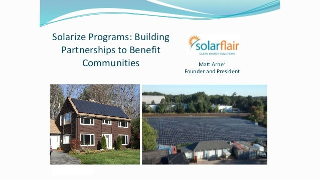 Solarize	Programs:	Building	 Partnerships	to	Benefit	 Communities	 Matt	Arner	 Founder	and	President