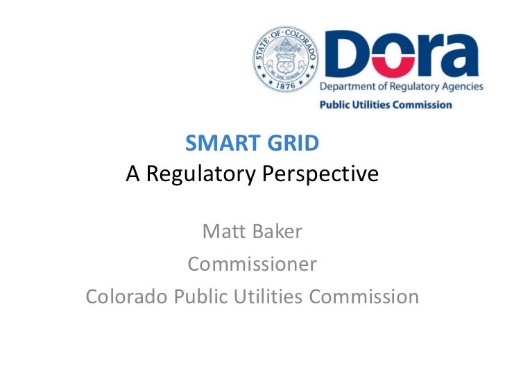 SMART GRID    A Regulatory Perspective           Matt Baker          CommissionerColorado Public Utilities Commission