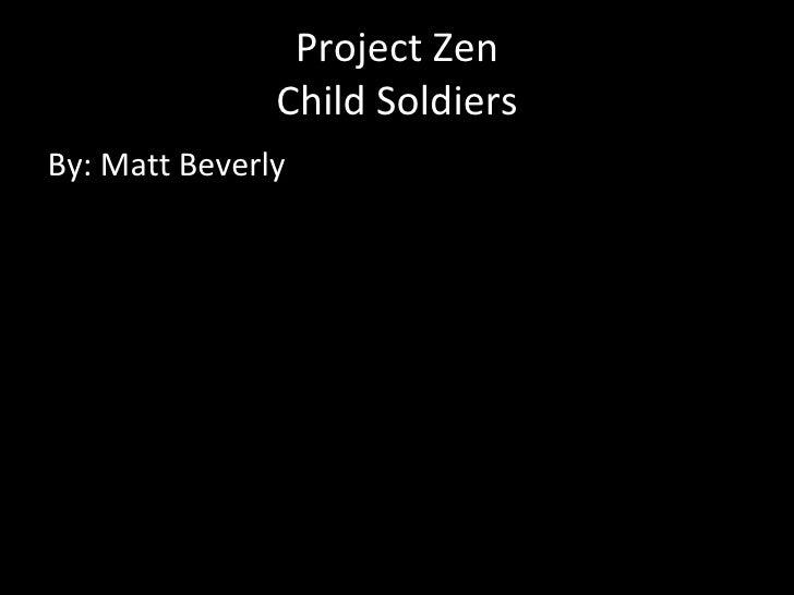 Project Zen Child Soldiers <ul><li>By: Matt Beverly </li></ul>