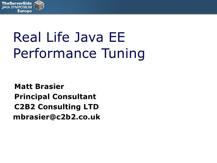 Real Life Java EE Performance Tuning Matt Brasier Principal Consultant C2B2 Consulting LTD [email_address]