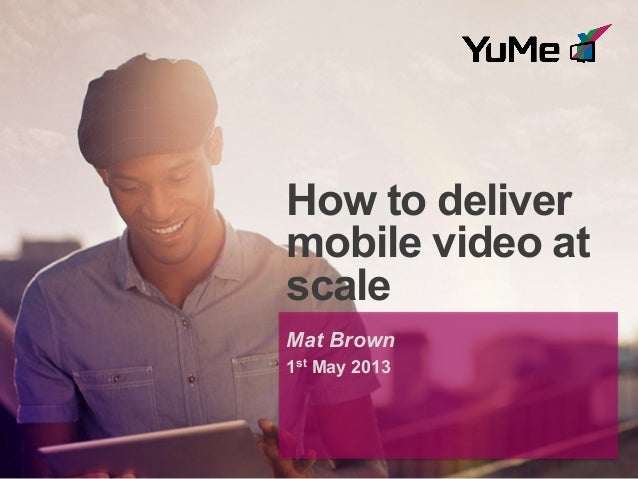 How to delivermobile video atscaleMat Brown1st May 2013