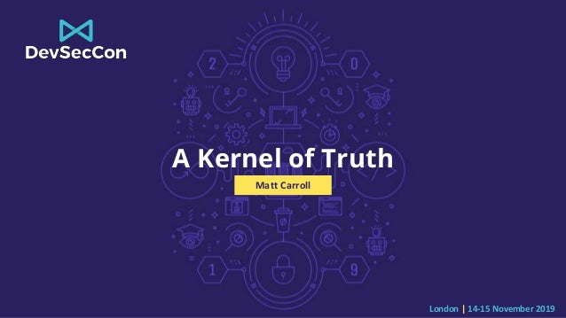 London | 14-15 November 2019 A Kernel of Truth Matt Carroll