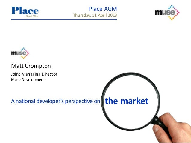 Matt CromptonJoint Managing DirectorMuse DevelopmentsA national developers perspective on the marketPlace AGMThursday, 11 ...