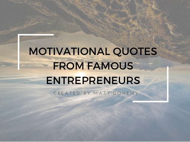 MOTIVATIONAL QUOTES FROM FAMOUS ENTREPRENEURS C R E A T E D   B Y   M A T T   D O H E N Y
