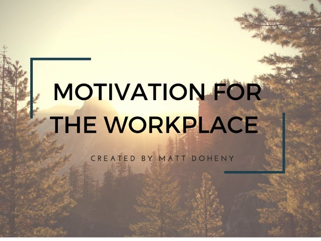 MOTIVATION FOR' THE WORKPLACE  CREATED BY MATT DOHENY