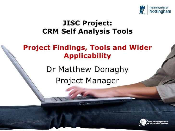 JISC Project:     CRM Self Analysis Tools  Project Findings, Tools and Wider            Applicability       Dr Matthew Don...