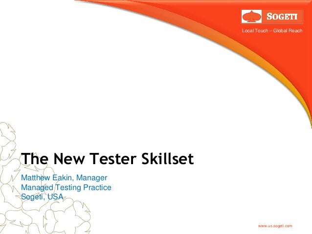 Local Touch – Global Reach  The New Tester Skillset Matthew Eakin, Manager Managed Testing Practice Sogeti, USA  www.us.so...