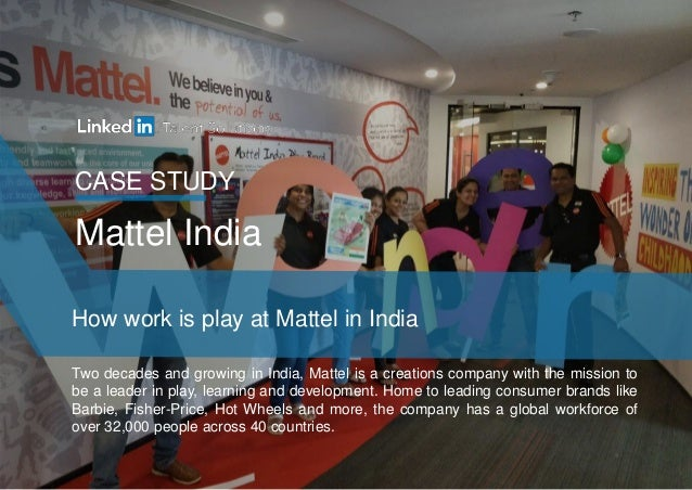 CASE STUDY How work is play at Mattel in India Mattel India Two decades and growing in India, Mattel is a creations compan...