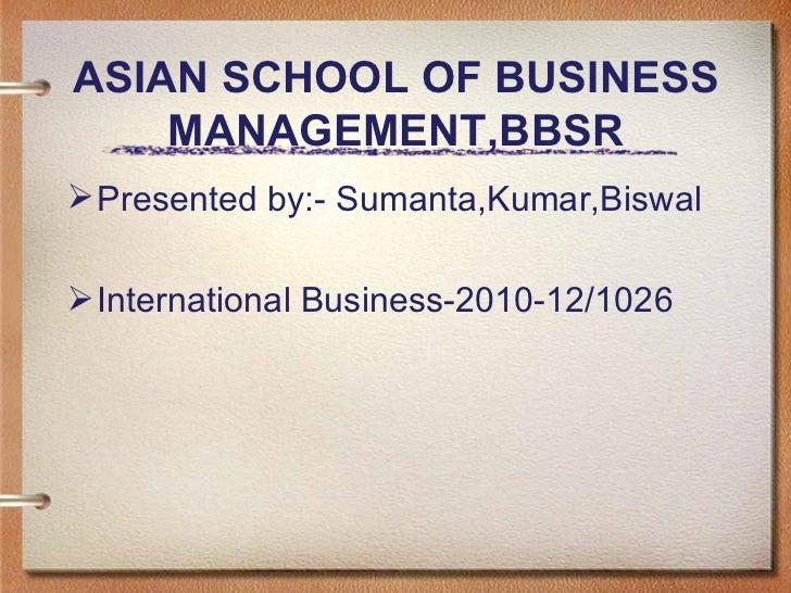 ASIAN SCHOOL OF BUSINESS MANAGEMENT,BBSR <ul><li>Presented by:- Sumanta,Kumar,Biswal </li></ul><ul><li>International Busin...