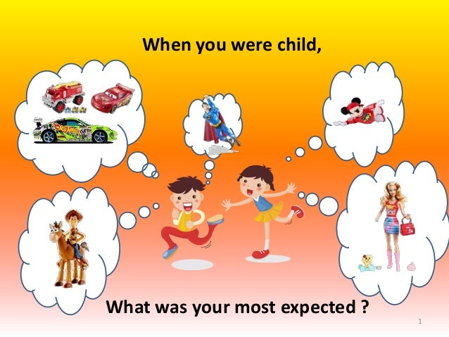 When you were child,What was your most expected ?                                1