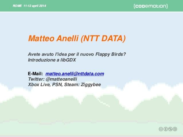 ROME 11-12 april 2014ROME 11-12 april 2014 Avete avuto l'idea per il nuovo Flappy Birds? Introduzione a libGDX E-Mail: mat...