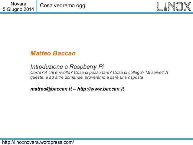 Novara 5 Giugno 2014 http://linoxnovara.wordpress.com/ Matteo Baccan Introduzione a Raspberry Pi Cos'è? A chi è rivolto? C...
