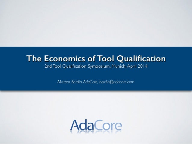 The Economics of Tool Qualification 2ndTool Qualification Symposium, Munich,April 2014! ! Matteo Bordin,AdaCore, bordin@adac...