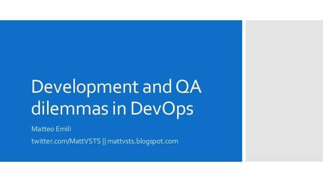 Development andQA dilemmas in DevOps Matteo Emili twitter.com/MattVSTS || mattvsts.blogspot.com