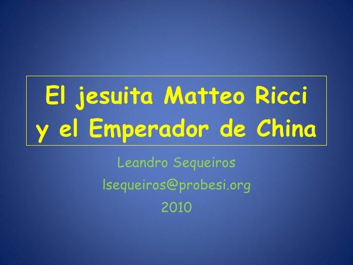El jesuita Matteo Ricci y el Emperador de China Leandro Sequeiros [email_address] 2010
