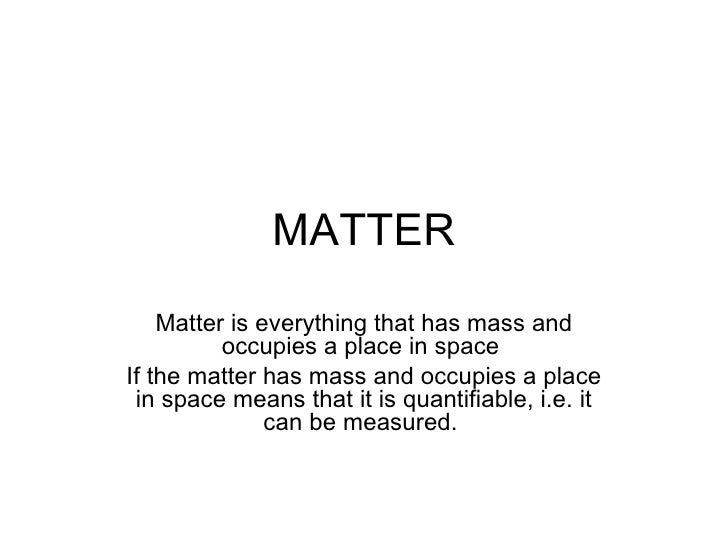 MATTER    Matter is everything that has mass and          occupies a place in spaceIf the matter has mass and occupies a p...