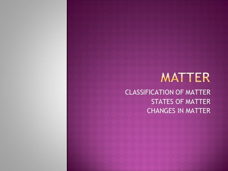 CLASSIFICATION OF MATTER STATES OF MATTER CHANGES IN MATTER