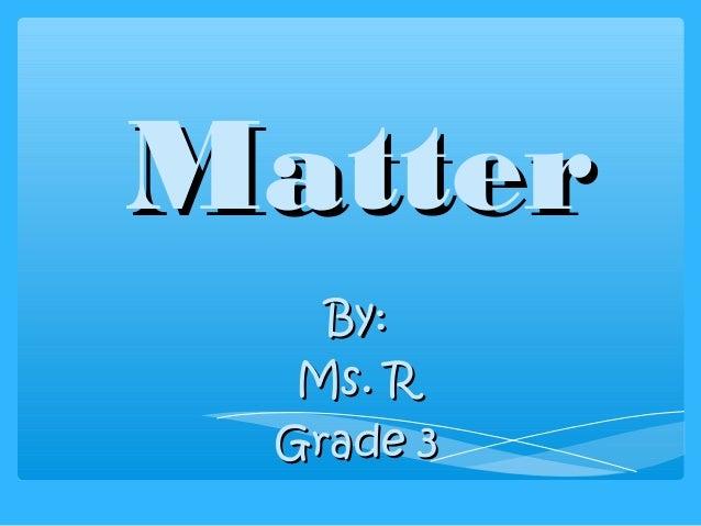 MatterMatterBy:By:Ms. RMs. RGrade 3Grade 3