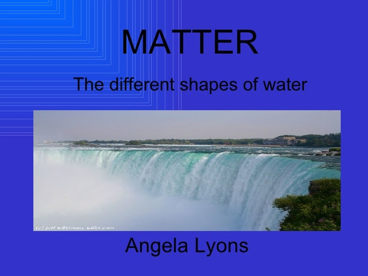 Angela Lyons MATTER The different shapes of water