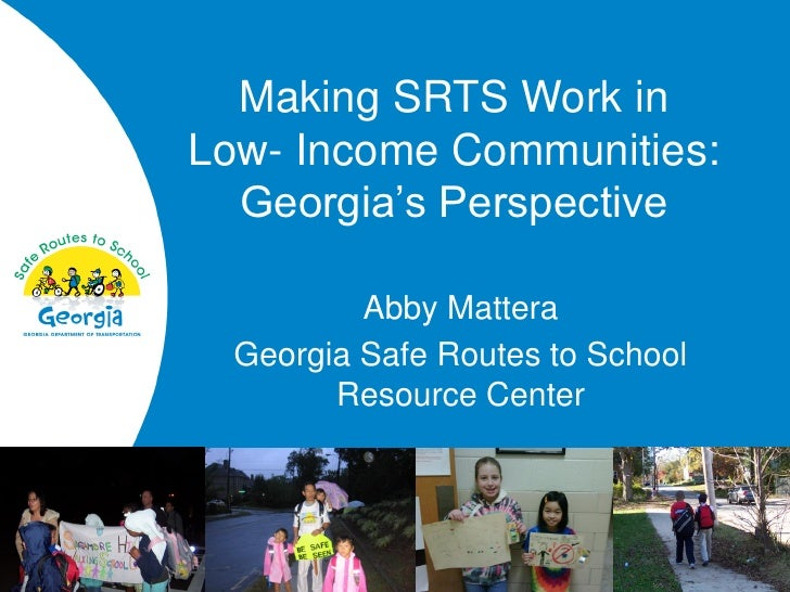 Making SRTS Work in Low- Income Communities:   Georgia's Perspective            Abby Mattera   Georgia Safe Routes to Scho...