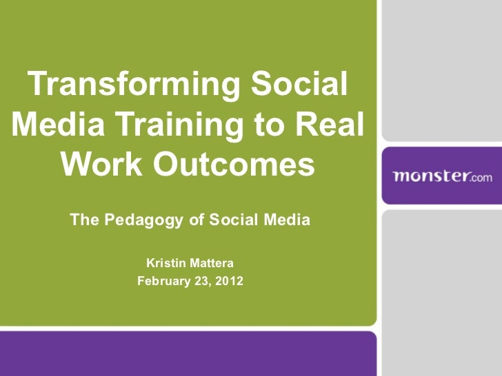 Transforming Social Media Training to Real Work Outcomes The Pedagogy of Social Media Kristin Mattera February 23, 2012