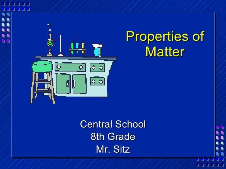 Properties of Matter <ul><li>Central School </li></ul><ul><li>8th Grade </li></ul><ul><li>Mr. Sitz </li></ul>