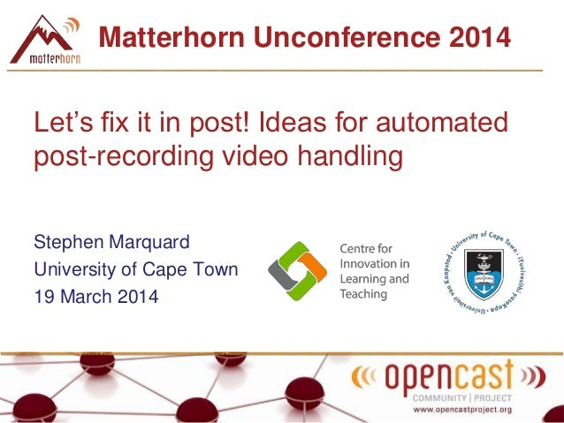 Matterhorn Unconference 2014 Let's fix it in post! Ideas for automated post-recording video handling Stephen Marquard Univ...