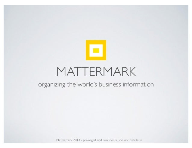 MATTERMARK organizing the world's business information Mattermark 2014 - privileged and confidential, do not distribute