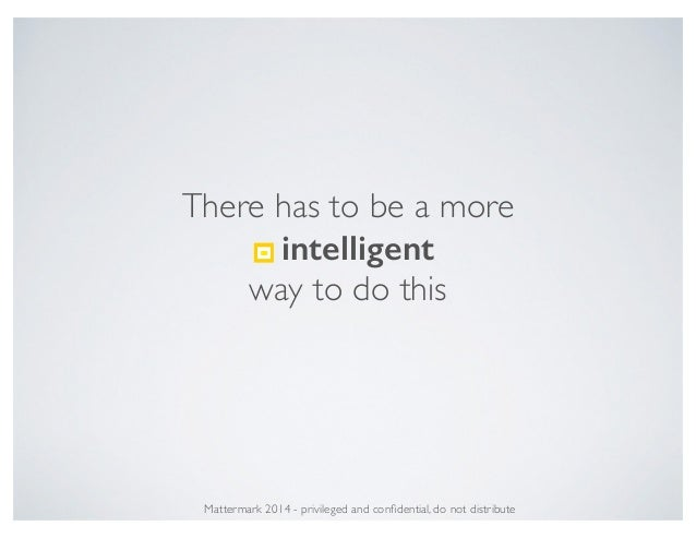 There has to be a more ! intelligent way to do this Mattermark 2014 - privileged and confidential, do not distribute