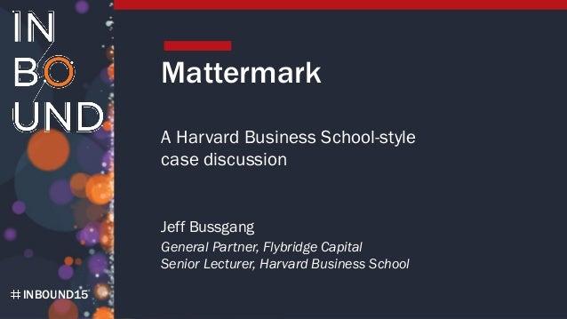 INBOUND15 Mattermark A Harvard Business School-style case discussion Jeff Bussgang General Partner, Flybridge Capital Seni...