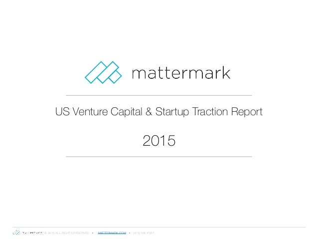 © 2016 ALL RIGHTS RESERVED ● MATTERMARK.COM ● (415) 366-6587 US Venture Capital & Startup Traction Report 2015