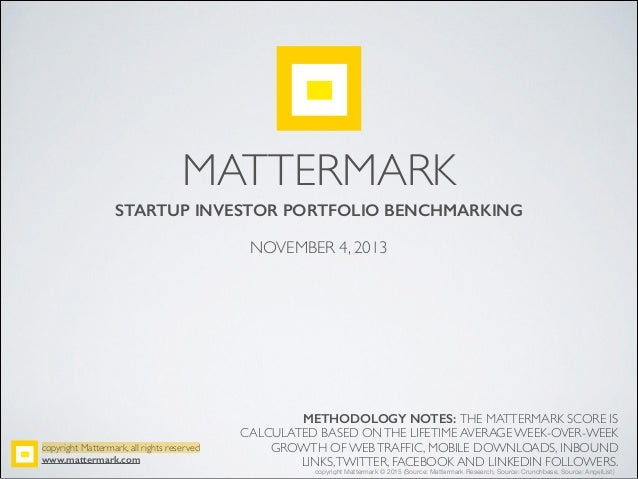MATTERMARK STARTUP INVESTOR PORTFOLIO BENCHMARKING ! NOVEMBER 4, 2013 METHODOLOGY NOTES: THE MATTERMARK SCORE IS CALCULATE...