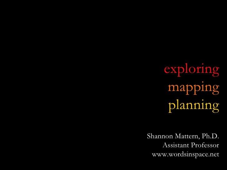 exploring mapping planning Shannon Mattern, Ph.D. Assistant Professor www.wordsinspace.net