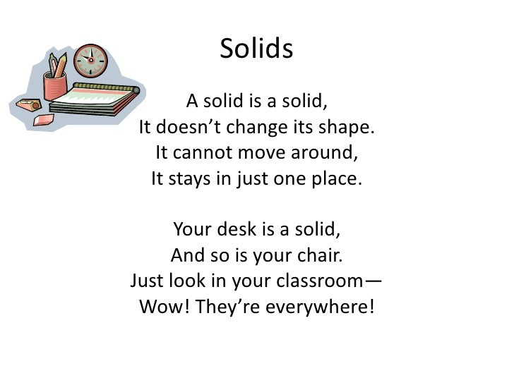 Solids <br />A solid is a solid,<br />It doesn't change its shape. <br />It cannot move around, <br />It stays in just one...