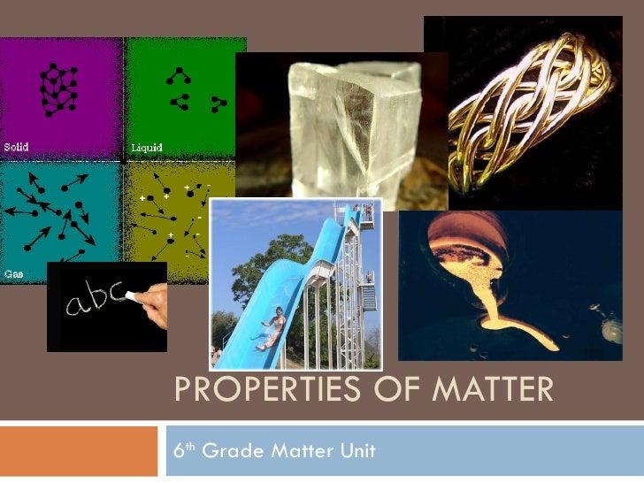 PROPERTIES OF MATTER 6 th  Grade Matter Unit