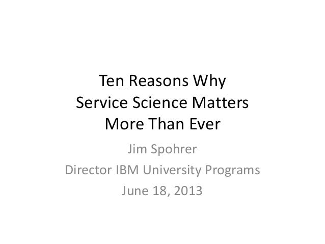Ten Reasons WhyService Science MattersMore Than EverJim SpohrerDirector IBM University ProgramsJune 18, 2013