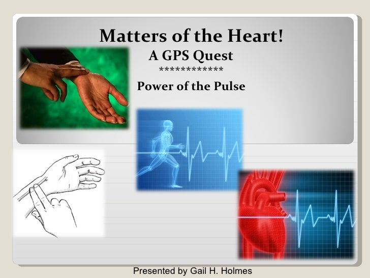 Presented by Gail H. Holmes Matters of the Heart! A GPS Quest ************ Power of the Pulse