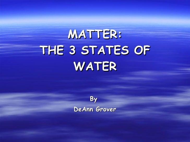 MATTER: THE 3 STATES OF WATER <ul><ul><ul><ul><ul><li>By  </li></ul></ul></ul></ul></ul><ul><ul><ul><ul><ul><li>DeAnn Grov...