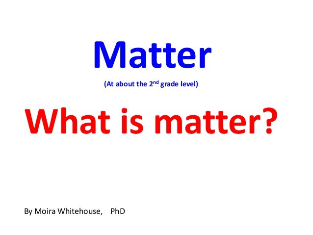 Matter                   (At about the 2nd grade level)What is matter?By Moira Whitehouse, PhD
