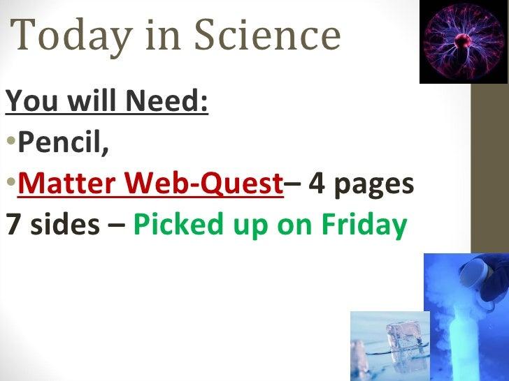 Today in Science <ul><li>You will Need: </li></ul><ul><li>Pencil,  </li></ul><ul><li>Matter Web-Quest – 4 pages 7 sides – ...