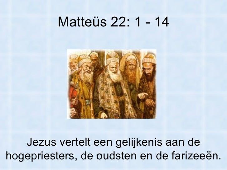 Matteüs 22: 1 - 14 Jezus vertelt een gelijkenis aan de hogepriesters, de oudsten en de farizeeën.