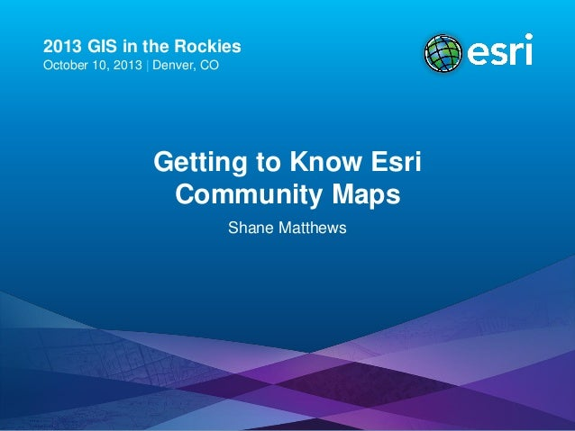 2013 GIS in the Rockies October 10, 2013 | Denver, CO  Getting to Know Esri Community Maps Shane Matthews
