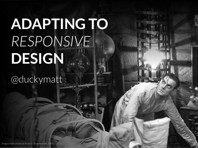 Image credit: Universal Pictures (Frankenstein, 1931) @duckymatt ADAPTING TO RESPONSIVE DESIGN