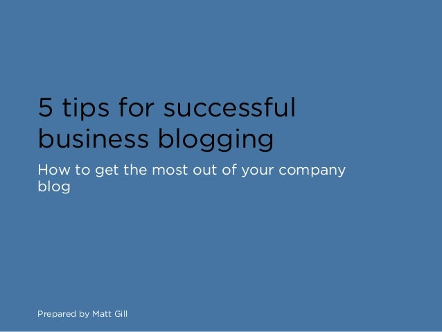 5 tips for successfulbusiness bloggingHow to get the most out of your companyblogPrepared by Matt Gill