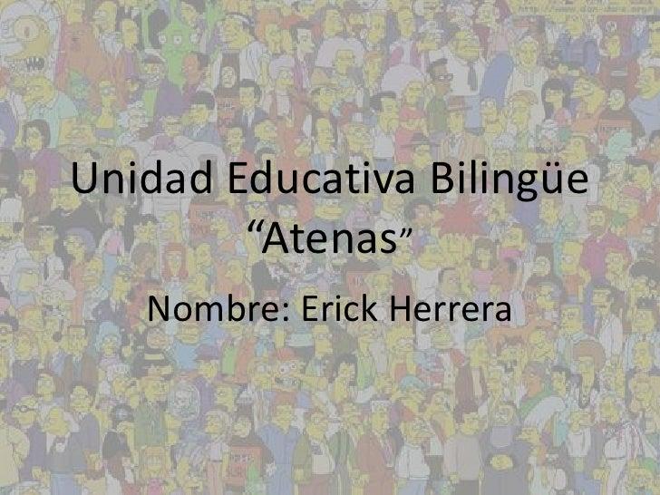 """Unidad Educativa Bilingüe        """"Atenas""""   Nombre: Erick Herrera"""